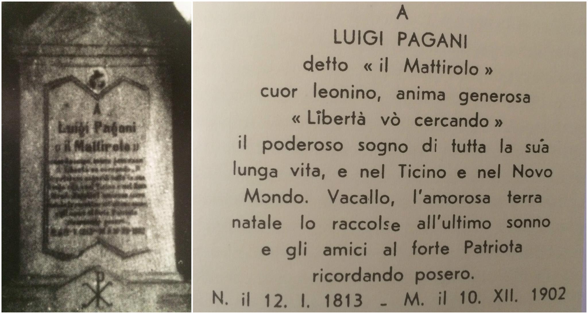 Luigi Pagani, «Mattirolo », cœur d'or et cœur de lion, «Je cherche la liberté» fut le rêve de toute sa longue vie, au Tessin et dans le Nouveau-Monde. Vacallo, sa chère patrie, l'a accueilli pour son dernier sommeil et ses amis ont érigé cette pierre en souvenir pieux de ce valeureux patriote. [Collage photo Alessandro Luppi]